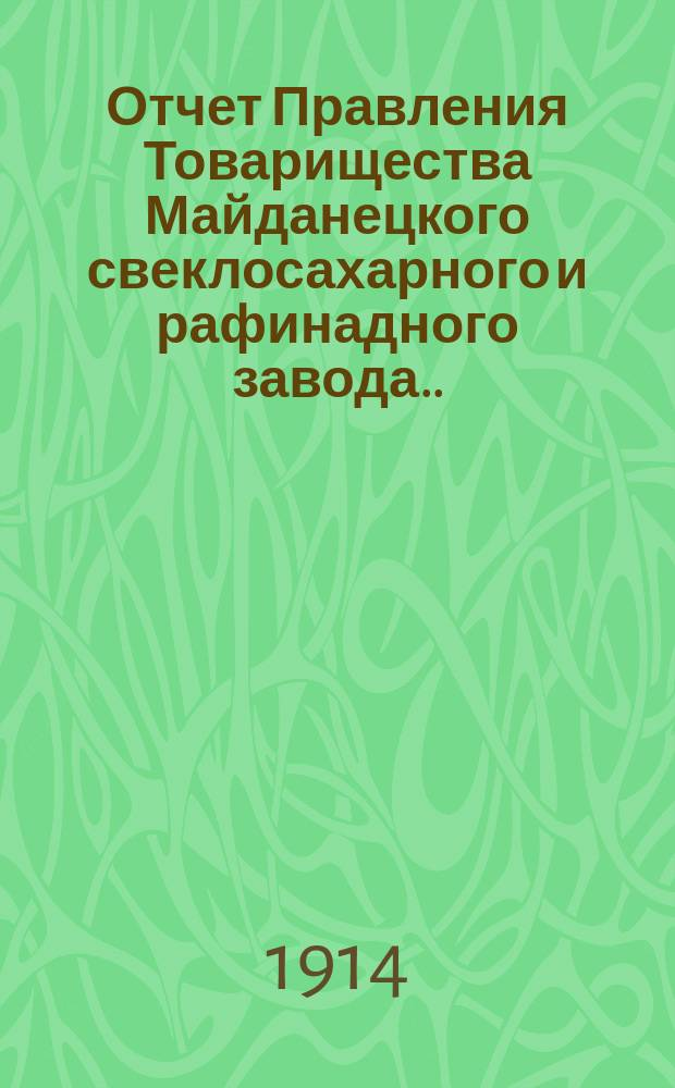Отчет Правления Товарищества Майданецкого свеклосахарного и рафинадного завода... ... за 1913-1914 операционный год