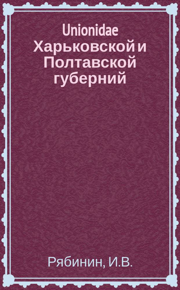 Unionidae Харьковской и Полтавской губерний : Системат. и биол. очерк И.В. Рябинина
