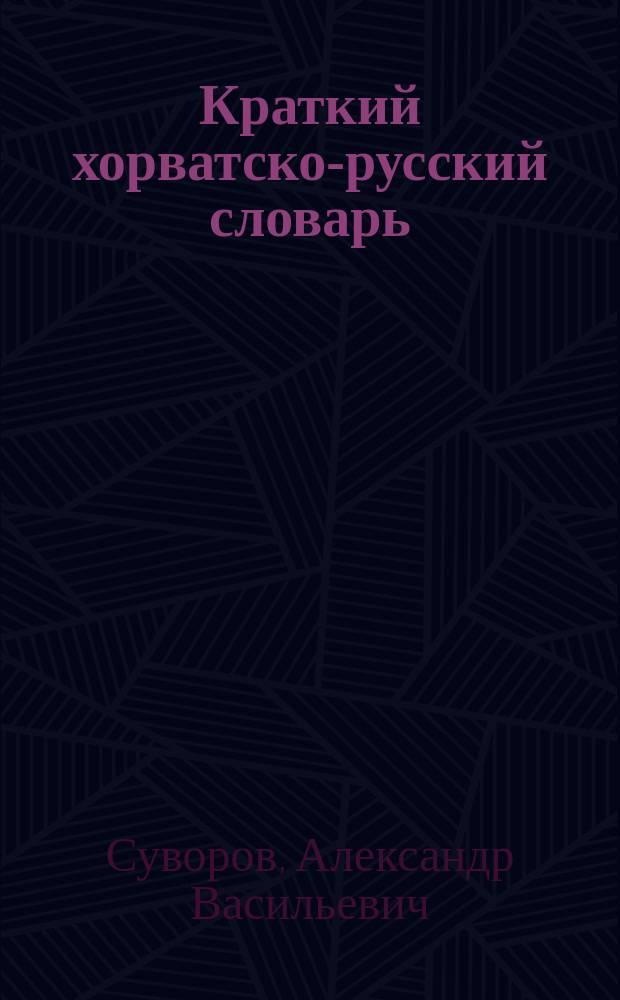 Краткий хорватско-русский словарь : А. С-В-Р-В