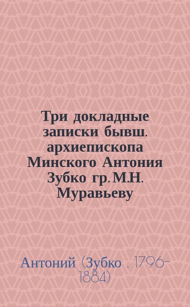 Три докладные записки бывш. архиепископа Минского Антония Зубко гр. М.Н. Муравьеву (1864 г.)