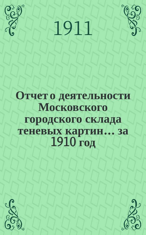 Отчет о деятельности Московского городского склада теневых картин ... за 1910 год