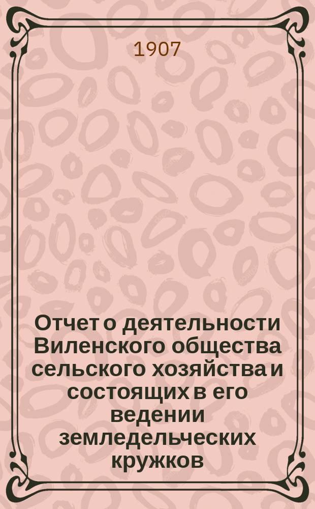 Отчет о деятельности Виленского общества сельского хозяйства и состоящих в его ведении земледельческих кружков... за 1906 год