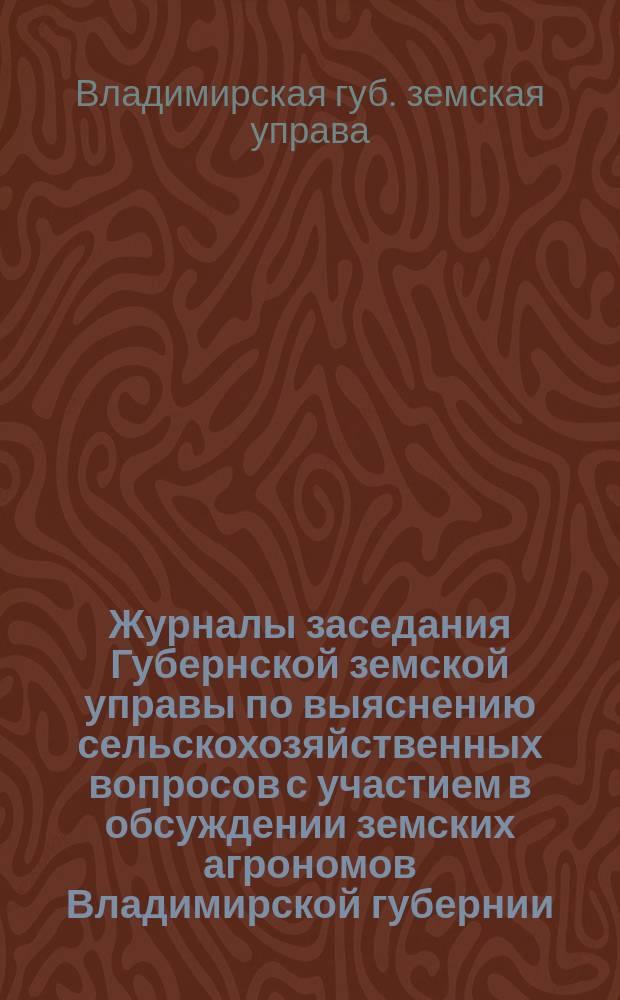 Журналы заседания Губернской земской управы по выяснению сельскохозяйственных вопросов с участием в обсуждении земских агрономов Владимирской губернии