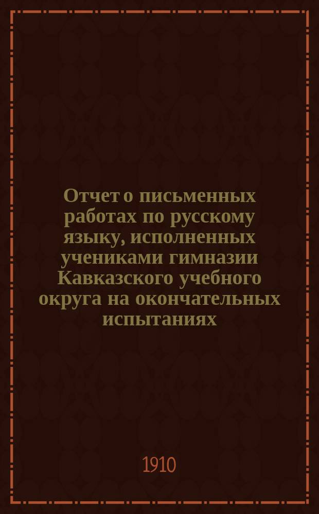 Отчет о письменных работах по русскому языку, исполненных учениками гимназии Кавказского учебного округа на окончательных испытаниях... ... в 1910 году