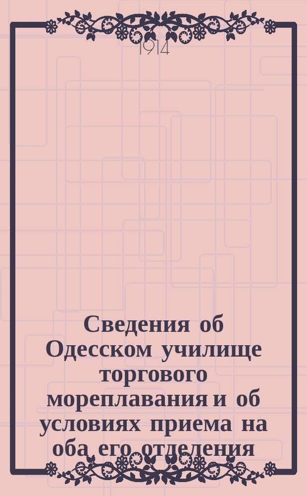 Сведения об Одесском училище торгового мореплавания и об условиях приема на оба его отделения : (Отпеч. в мае 1914 г.)