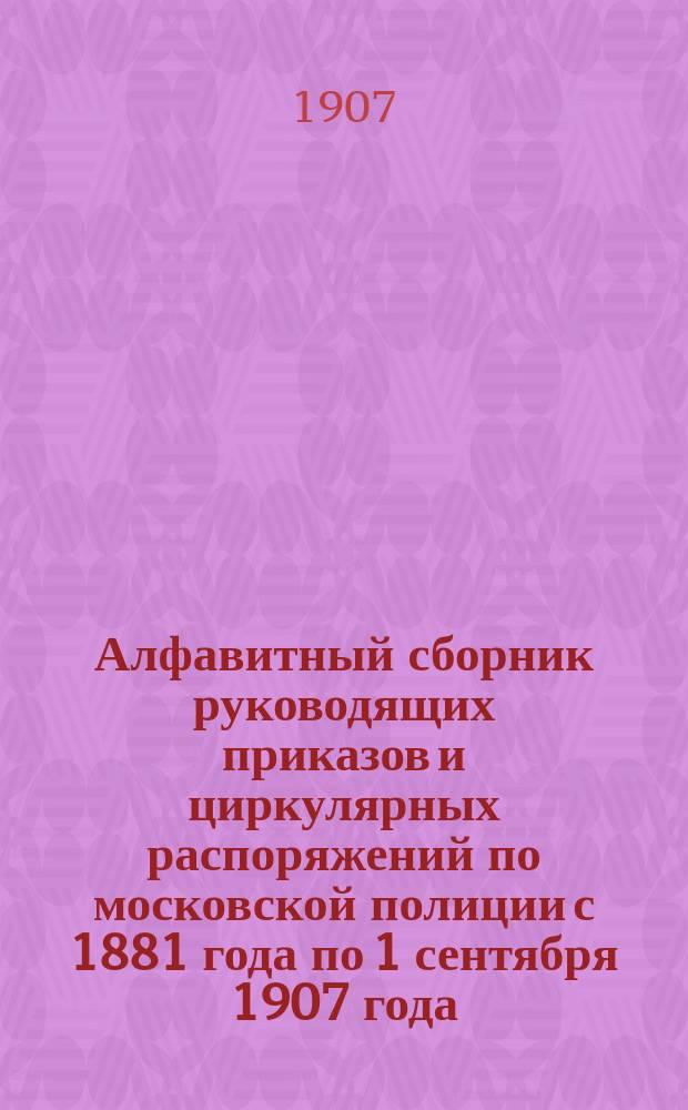 Алфавитный сборник руководящих приказов и циркулярных распоряжений по московской полиции с 1881 года по 1 сентября 1907 года. Ч. 2