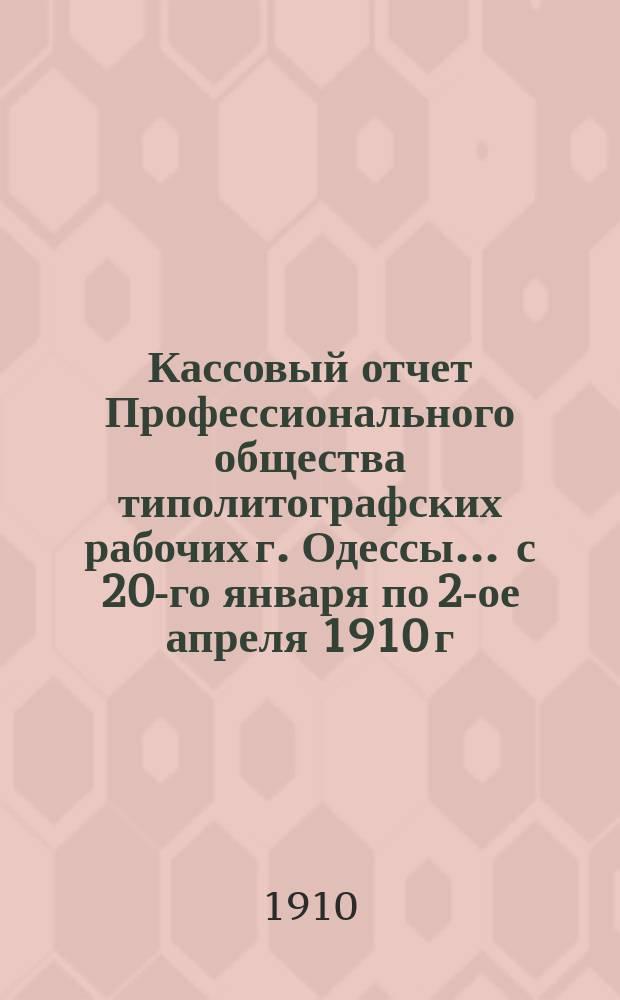 Кассовый отчет Профессионального общества типолитографских рабочих г. Одессы... ... с 20-го января по 2-ое апреля 1910 г.