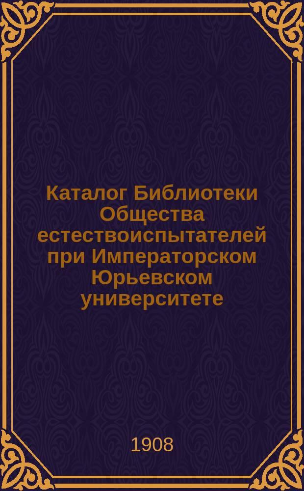 Каталог Библиотеки Общества естествоиспытателей при Императорском Юрьевском университете, издаваемый под редакцией Библиотечной комиссии : Ч. 1