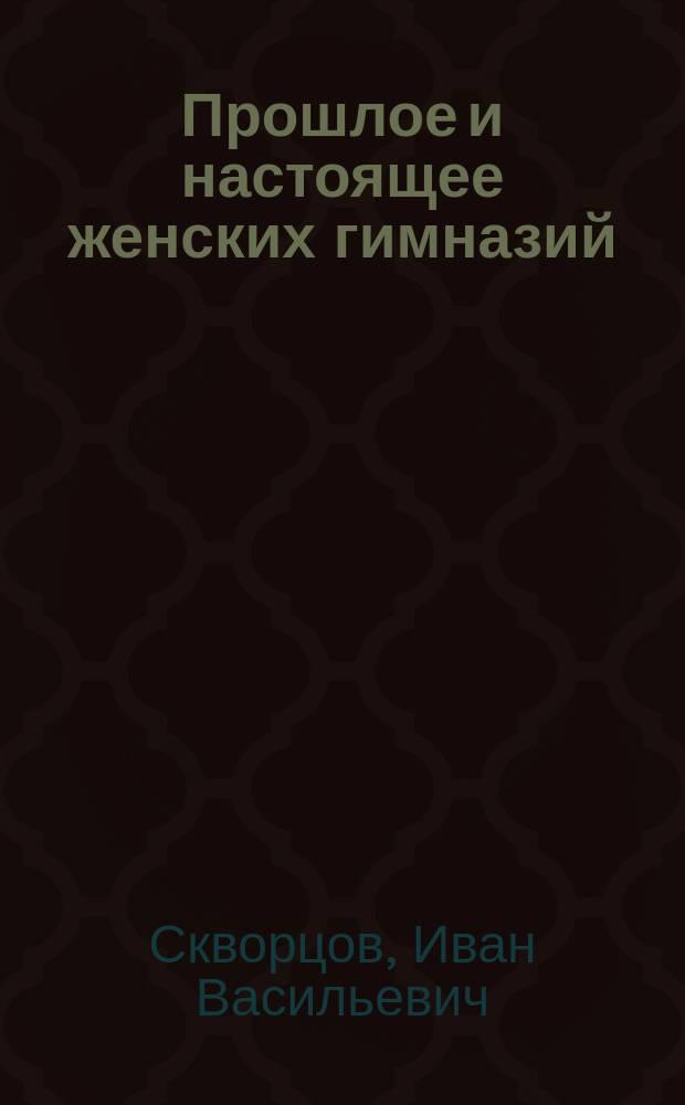 Прошлое и настоящее женских гимназий : Из ист. очерка ко дню 50-летия жен. гимназий (1858-1908 г.)