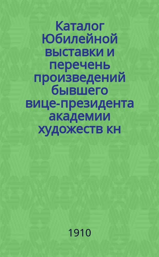 Каталог Юбилейной выставки и перечень произведений бывшего вице-президента академии художеств кн. Г.Г. Гагарина