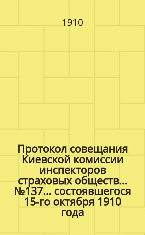 Протокол совещания Киевской комиссии инспекторов страховых обществ... ... № 137... состоявшегося 15-го октября 1910 года