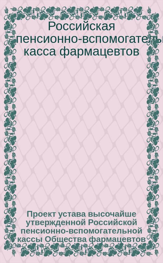 Проект устава высочайше утвержденной Российской пенсионно-вспомогательной кассы Общества фармацевтов