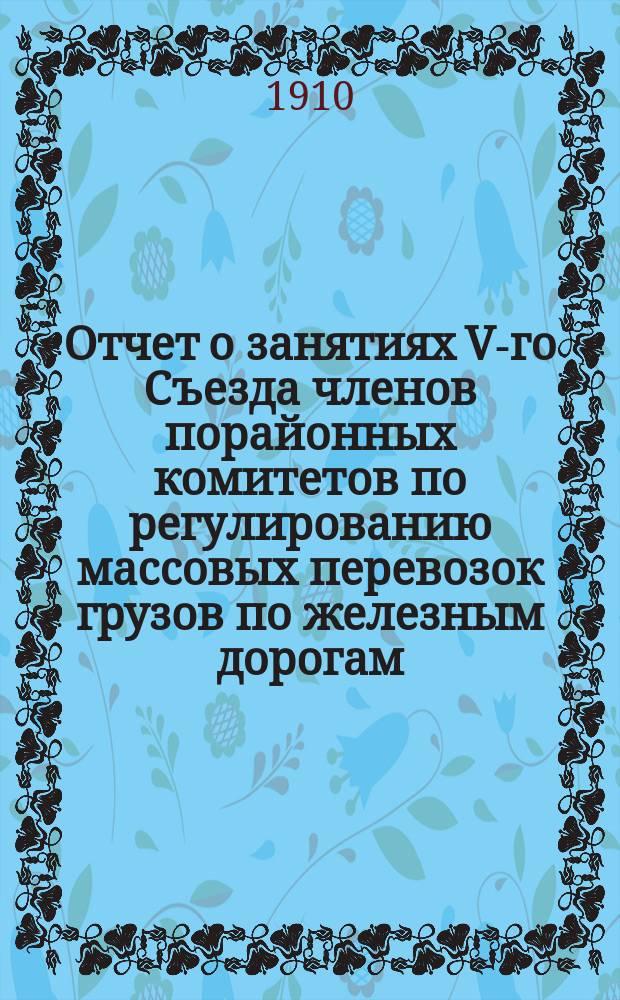 Отчет о занятиях V-го Съезда членов порайонных комитетов по регулированию массовых перевозок грузов по железным дорогам, состоявшегося в С.-Петербурге 18-23 мая 1910 года : Т. 1