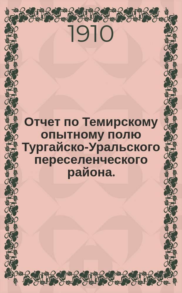 Отчет по Темирскому опытному полю Тургайско-Уральского переселенческого района...