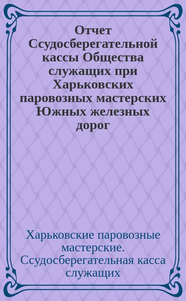 Отчет Ссудосберегательной кассы Общества служащих при Харьковских паровозных мастерских Южных железных дорог...