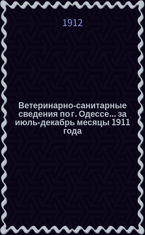 Ветеринарно-санитарные сведения по г. Одессе... ... за июль-декабрь месяцы 1911 года