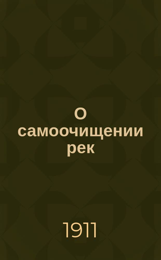 О самоочищении рек : Докл. чит. в заседании 10 Рус. водопровод. съезда в г. Варшаве