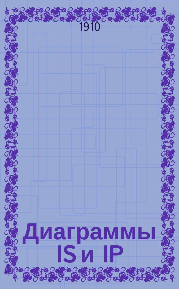 Диаграммы IS и IP : (Neue Diagrammezurtechnischen Wärmelehre) Zeitschr. d. ver. d. ing. 1904. № 8