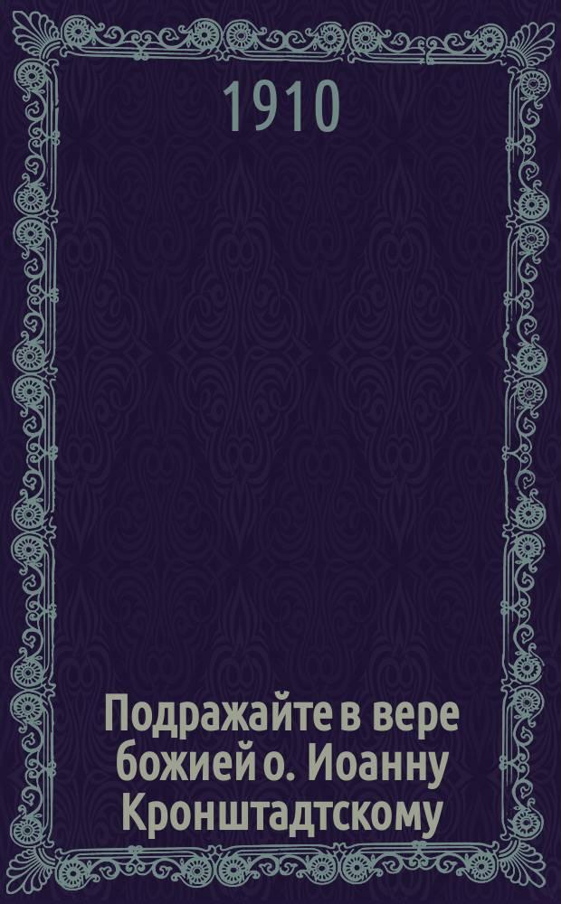 Подражайте в вере божией о. Иоанну Кронштадтскому : Сб.