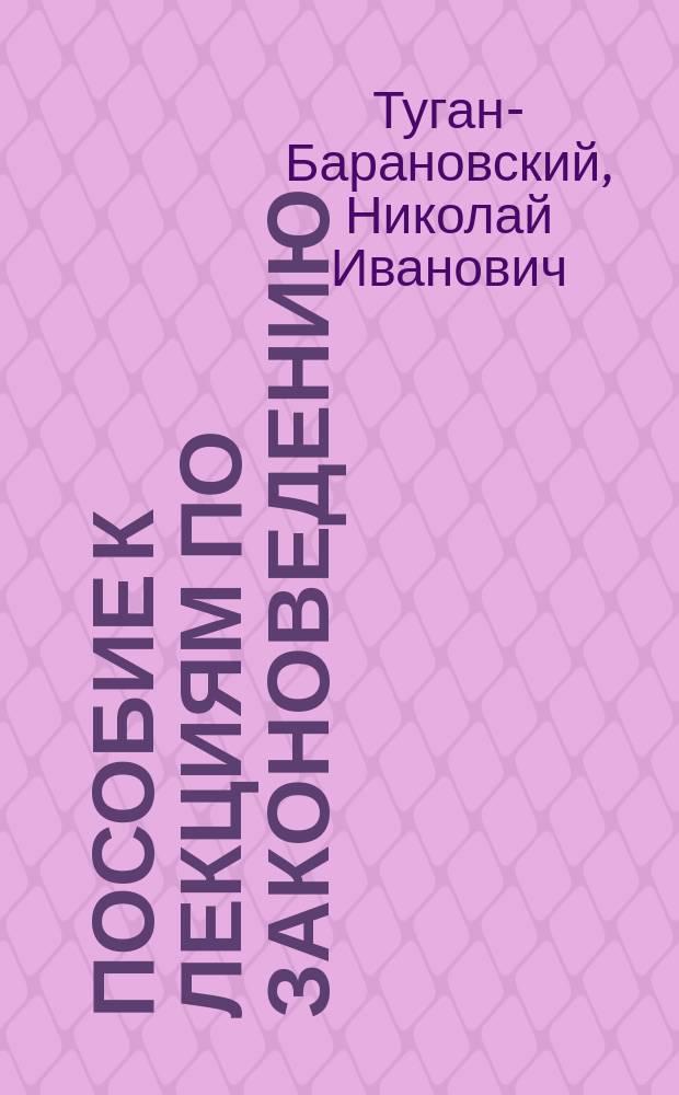 Пособие к лекциям по законоведению : Курс 1911-1912 гг. : Лекции, чит. в Ин-те инженеров пут. сообщ.