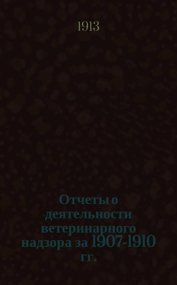 Отчеты о деятельности ветеринарного надзора за 1907-1910 гг.