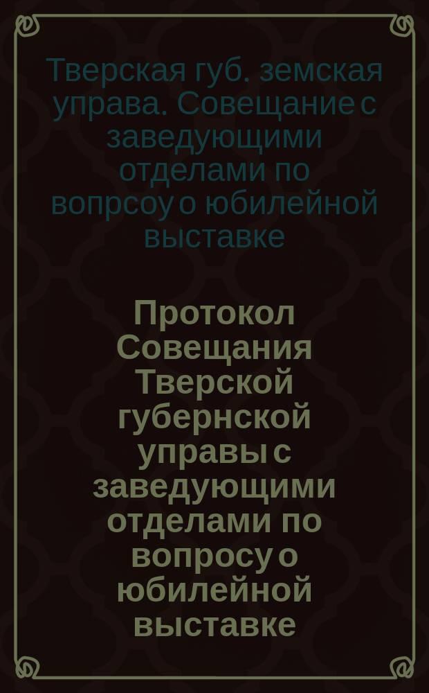 Протокол Совещания Тверской губернской управы с заведующими отделами по вопросу о юбилейной выставке, 14 декабря 1912 года