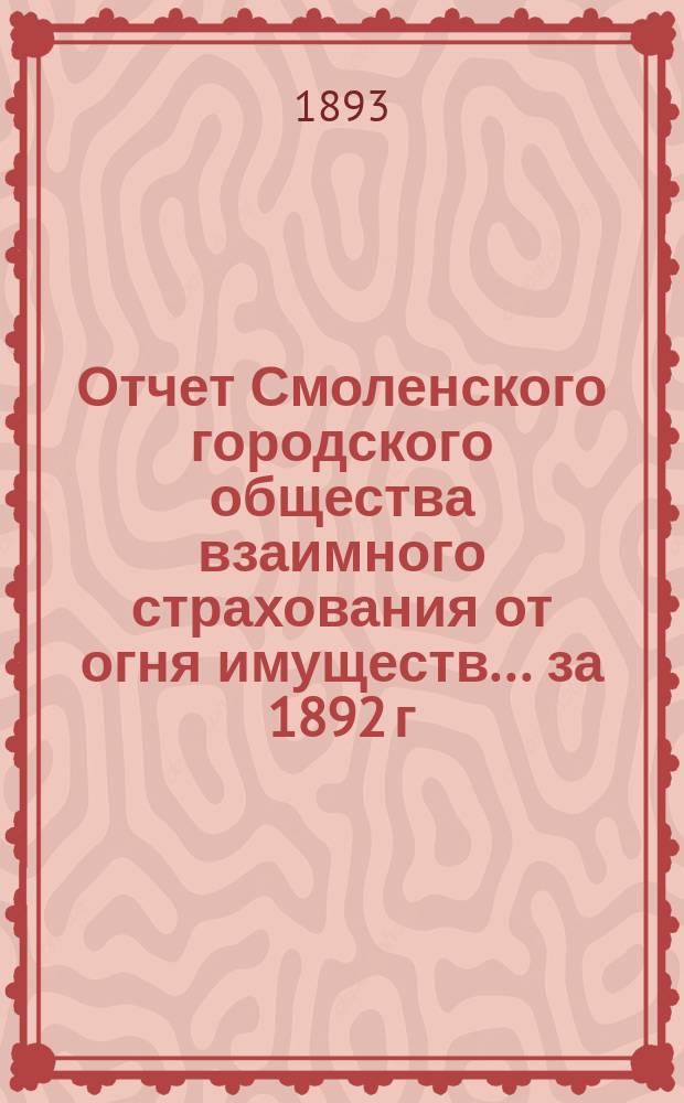 Отчет Смоленского городского общества взаимного страхования от огня имуществ... за 1892 г.