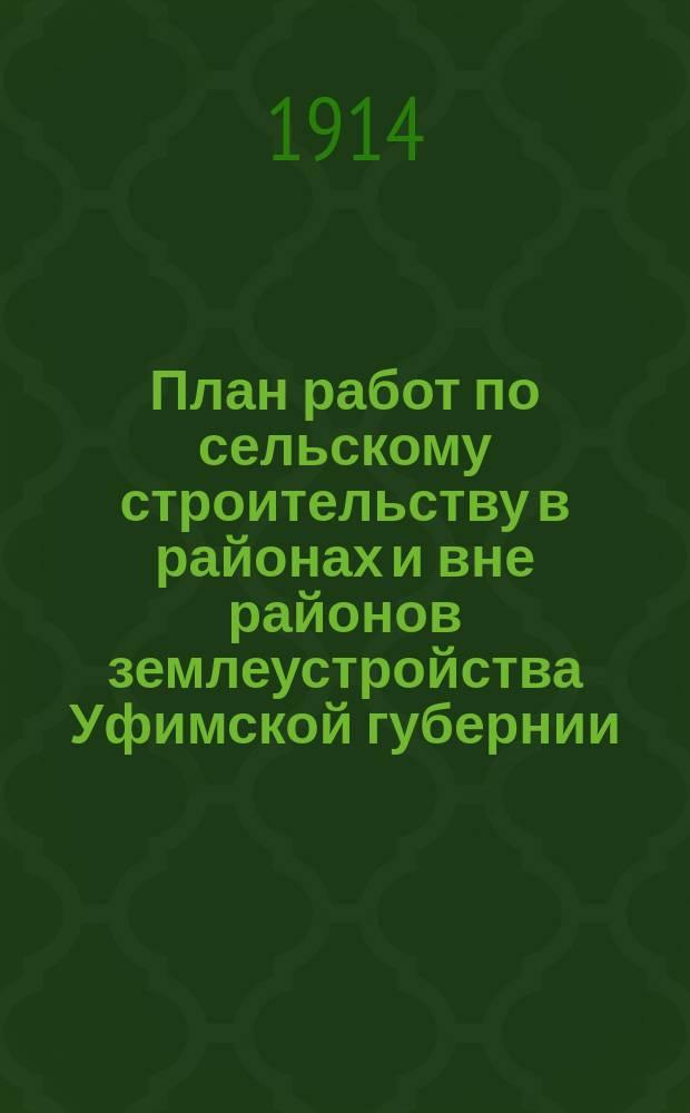 План работ по сельскому строительству в районах и вне районов землеустройства Уфимской губернии...