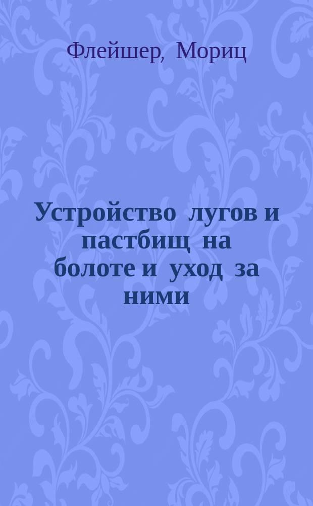 Устройство лугов и пастбищ на болоте и уход за ними : (Пер. с нем.)