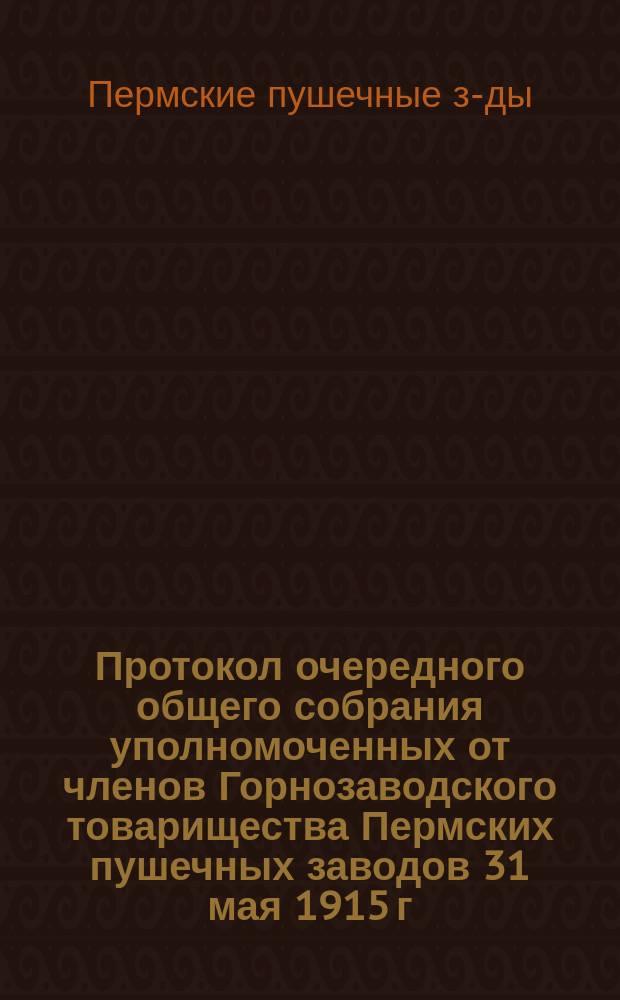 Протокол очередного общего собрания уполномоченных от членов Горнозаводского товарищества Пермских пушечных заводов 31 мая 1915 г.; Протокол заседания очередного общего собрания... 7-го июня 1915 г