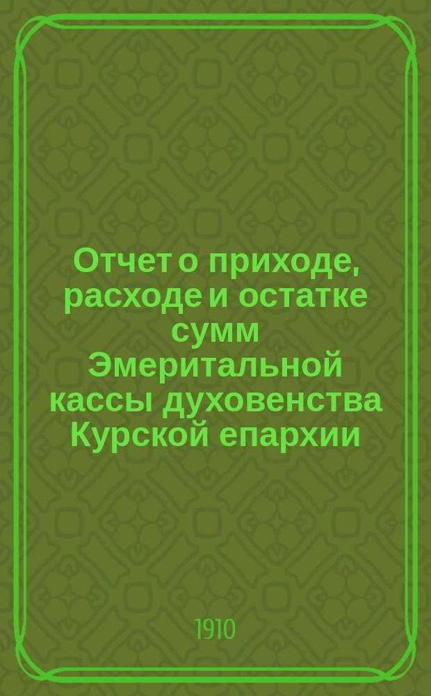Отчет о приходе, расходе и остатке сумм Эмеритальной кассы духовенства Курской епархии... ... за 1907 год