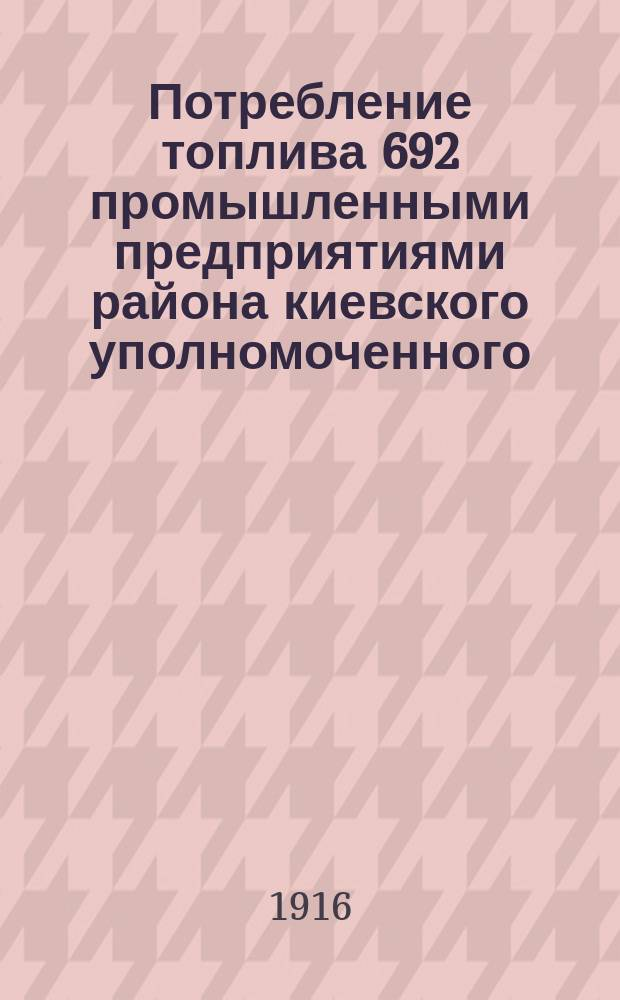Потребление топлива 692 промышленными предприятиями района киевского уполномоченного, кроме сахарных заводов и мельниц с нефтяными двигателями : 7 губ.: Киевская, Черниговская, Подольская, Волынская, Витебская, Минская, Могилевская : По обследованию Техн. отд. киев. уполномоченного