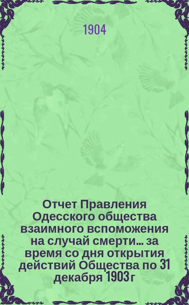 Отчет Правления Одесского общества взаимного вспоможения на случай смерти. ... за время со дня открытия действий Общества по 31 декабря 1903 г.