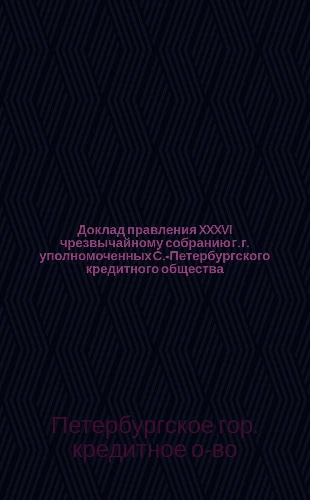 Доклад правления XXXVI чрезвычайному собранию г. г. уполномоченных С.-Петербургского кредитного общества
