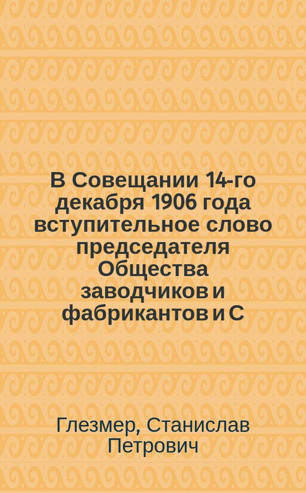 В Совещании 14-го декабря 1906 года вступительное слово председателя Общества заводчиков и фабрикантов и С.-Петербургского общества для взаимного страхования рабочих и служащих от несчастных случаев с рабочими, С.П. Глезмера