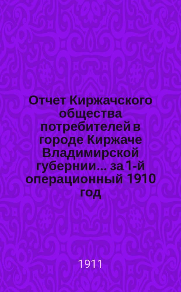 Отчет Киржачского общества потребителей в городе Киржаче Владимирской губернии. ... за 1-й операционный [1910] год