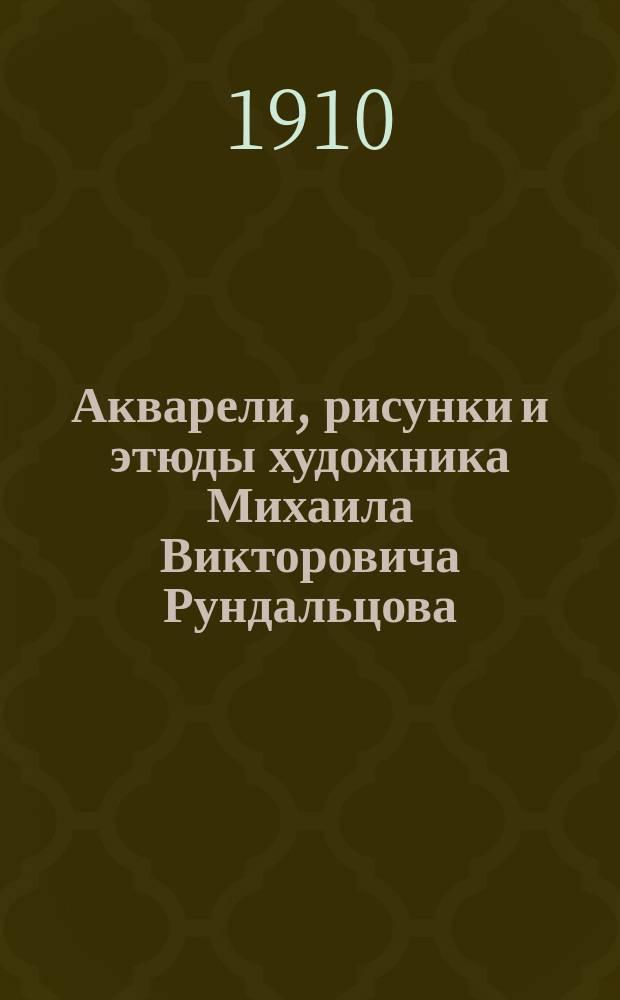Акварели, рисунки и этюды художника Михаила Викторовича Рундальцова : Из собрания А.Е. Бурцева