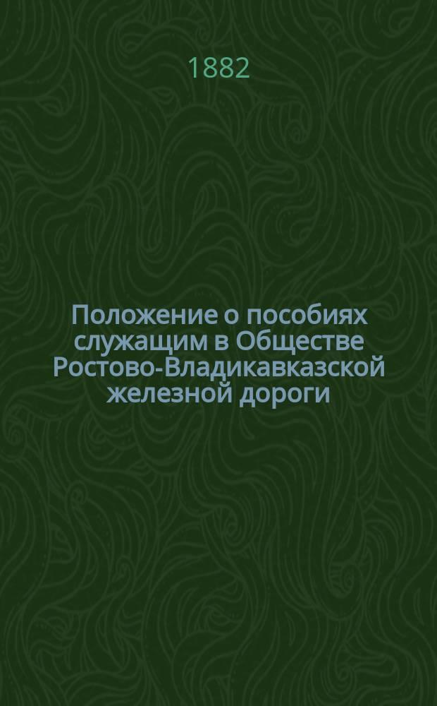 Положение о пособиях служащим в Обществе Ростово-Владикавказской железной дороги : Утв. 3 авг. 1882 г
