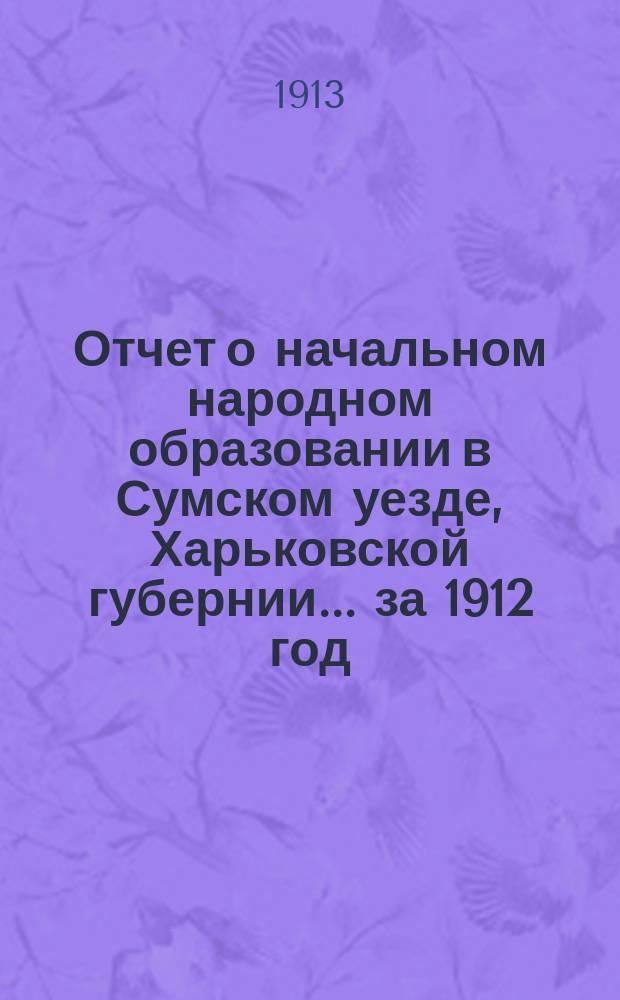 Отчет о начальном народном образовании в Сумском уезде, Харьковской губернии... за 1912 год