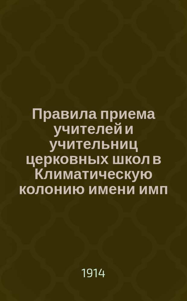 Правила приема учителей и учительниц церковных школ в Климатическую колонию имени имп. Александра III в Алупке : (Утверждены определением Св. синода от 26 марта - 1 апр. 1913 г. за № 2661)
