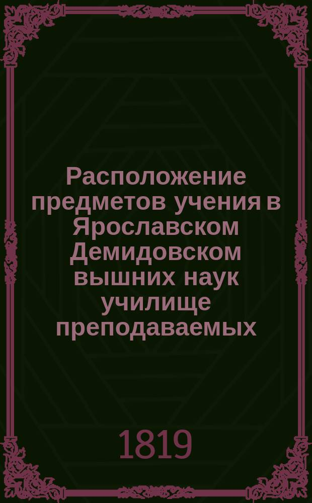 Расположение предметов учения в Ярославском Демидовском вышних наук училище преподаваемых... ... с 18-го августа : ... с 18-го августа 1819 года по 28-е июня 1820 года
