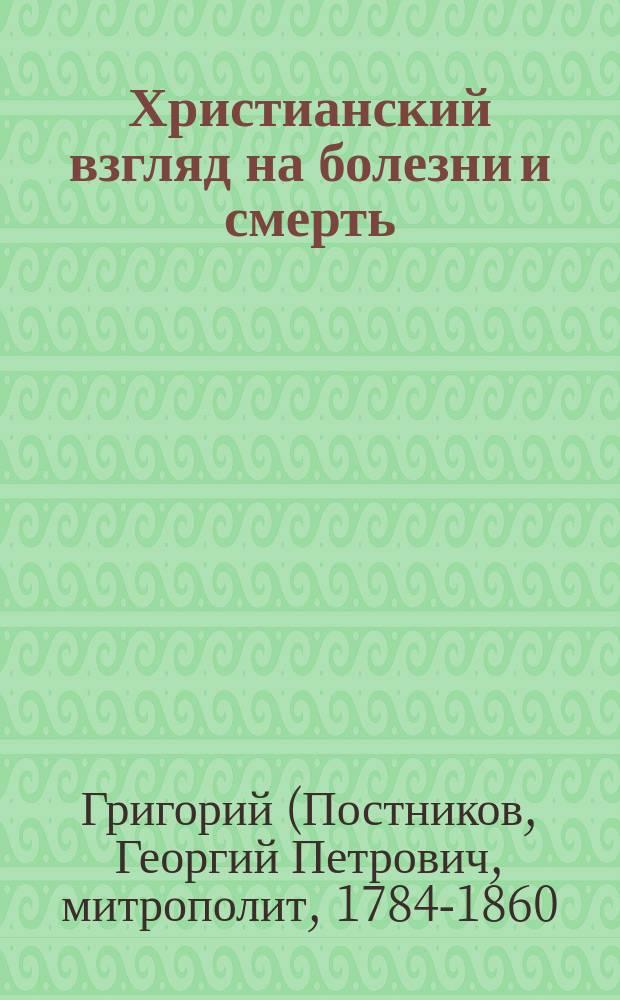 Христианский взгляд на болезни и смерть : (Из бесед преосвящ. Григория, митрополита Новгородского)