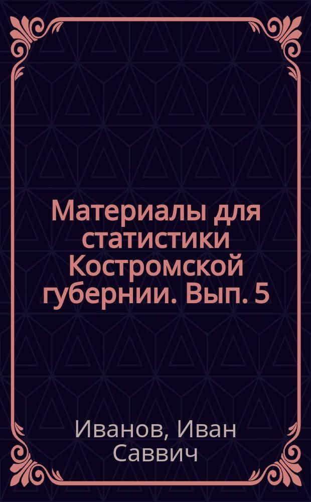 Материалы для статистики Костромской губернии. Вып. 5 : [Движение населения Костромской губернии в 1880 году и причины смертности