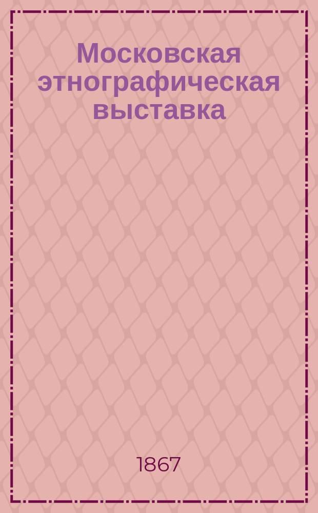 Московская этнографическая выставка : Описание Выставки