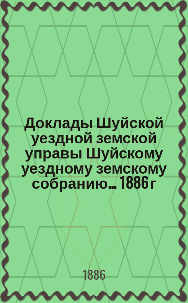 Доклады Шуйской уездной земской управы Шуйскому уездному земскому собранию... ... 1886 г.
