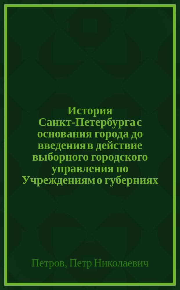 История Санкт-Петербурга с основания города до введения в действие выборного городского управления по Учреждениям о губерниях, 1703-1782
