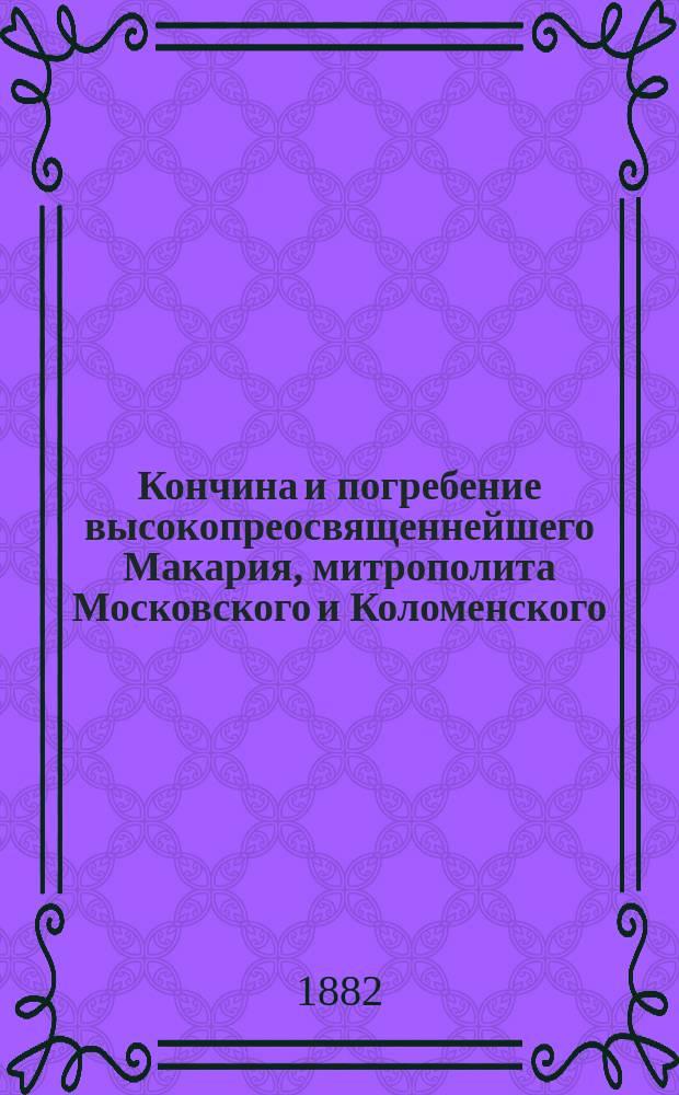 Кончина и погребение высокопреосвященнейшего Макария, митрополита Московского и Коломенского