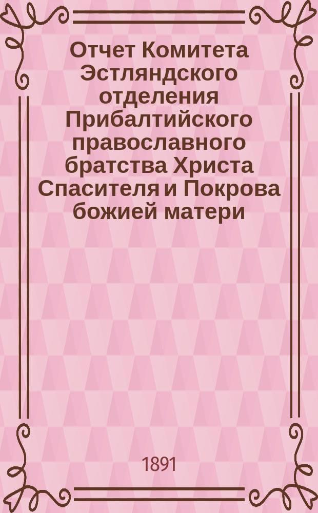 Отчет Комитета Эстляндского отделения Прибалтийского православного братства Христа Спасителя и Покрова божией матери... ... за 1890 г.