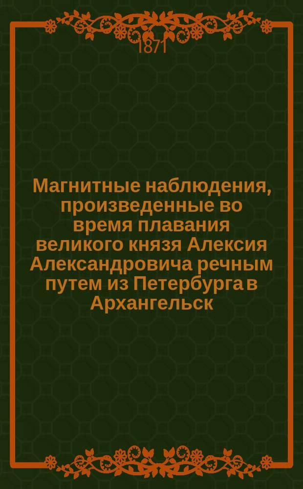Магнитные наблюдения, произведенные во время плавания великого князя Алексия Александровича речным путем из Петербурга в Архангельск, Белым морем и Северным Ледовитым океаном в 1870 году