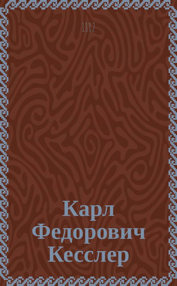 Карл Федорович Кесслер : (19 нояб. 1815 - ум. 3 марта 1881 г.) : Биогр., сост. М.Н. Богдановым